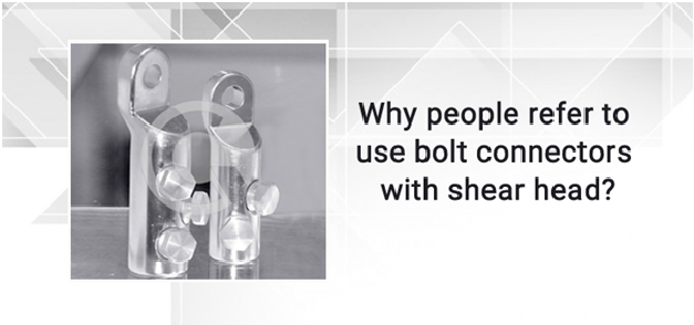 Why people refer to use bolt connectors with shear head?