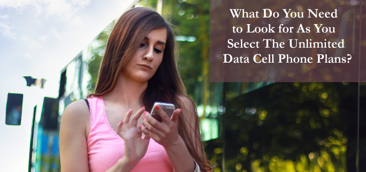 What Do You Need to Look for As You Select The Unlimited Data Cell Phone Plans?